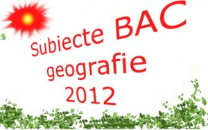Subiecte Bac Geografie 2012